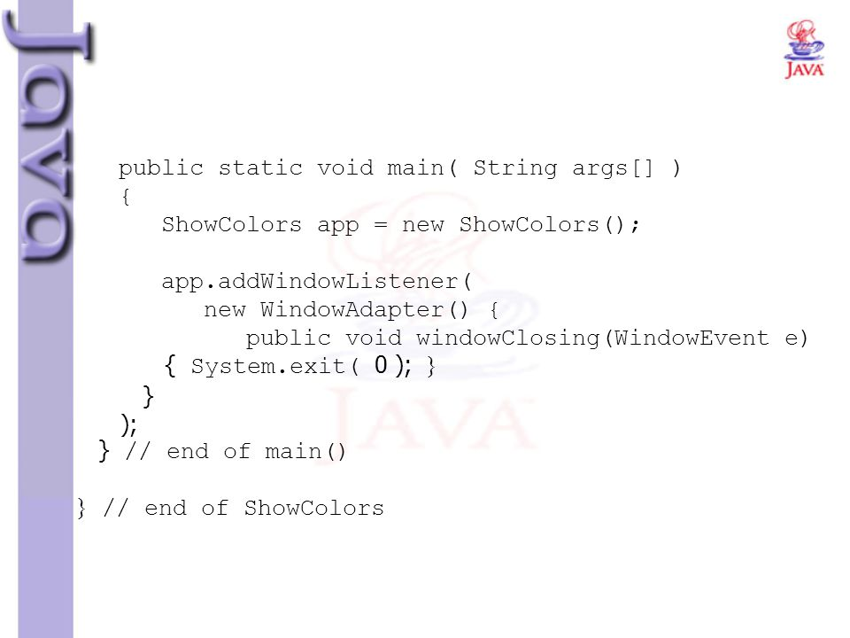 public static void main( String args[] ) { ShowColors app = new ShowColors(); app.addWindowListener( new WindowAdapter() { public void windowClosing(WindowEvent e) { System.exit( 0 ); } } ); } // end of main() } // end of ShowColors